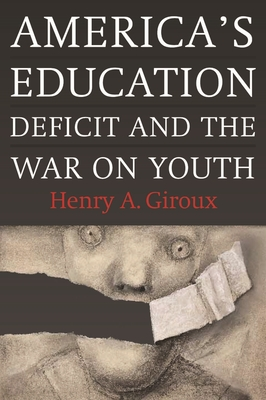 America's Education Deficit and the War on Youth: Reform Beyond Electoral Politics - Giroux, Henry A.