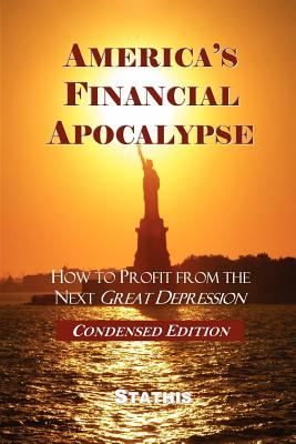 America's Financial Apocalypse: How to Profit from the Next Great Depression (Condensed Edition) - Stathis