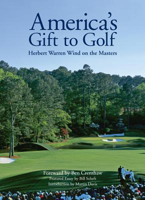 America's Gift to Golf: Herbert Warren Wind on the Masters - Wind, Herbert Warren, and Davis, Martin (Introduction by), and Crenshaw, Ben (Introduction by)