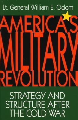 America's Military Revolution: Strategy and Structure After the Cold War - Odom, General William E