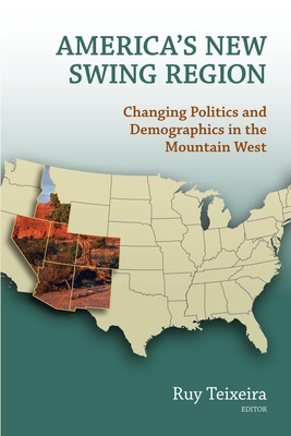 America's New Swing Region: Changing Politics and Demographics in the Mountain West - Teixeira, Ruy A (Editor)
