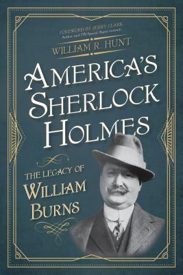 America's Sherlock Holmes: The Legacy of William Burns - Hunt, William R, and Clark, Jerry (Foreword by)