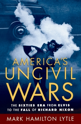 America's Uncivil Wars: The Sixties Era from Elvis to the Fall of Richard Nixon - Lytle, Mark Hamilton