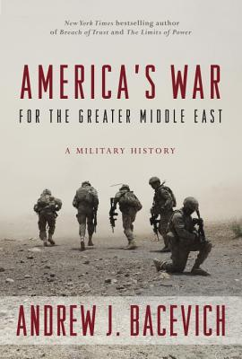 America's War for the Greater Middle East: A Military History - Bacevich, Andrew J