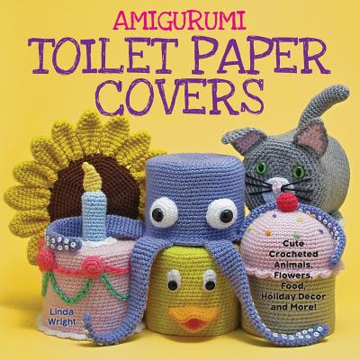Amigurumi Toilet Paper Covers: Cute Crocheted Animals, Flowers, Food, Holiday Decor and More! - Wright, Linda