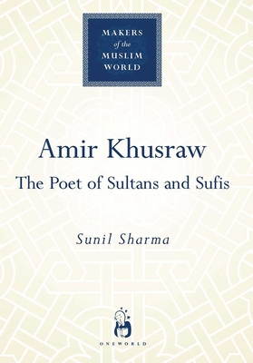 Amir Khusraw: The Poets of Sultans and Sufis - Sharma, Sunil, Dr.