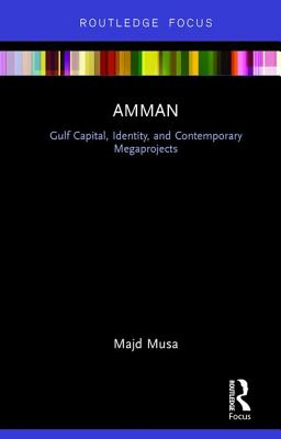 Amman: Gulf Capital, Identity, and Contemporary Megaprojects - Musa, Majd