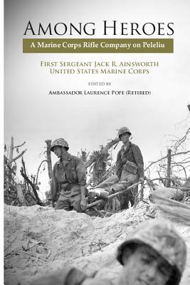 Among Heroes: A Marine Corps Rifle Company on Peleliu - Jack R Ainsworth