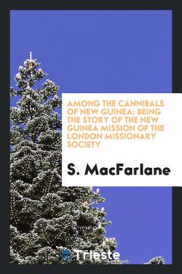 Among the Cannibals of New Guinea: Being the Story of the New Guinea Mission of the London Missionary Society - MacFarlane, S