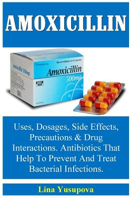 Amoxicillin: Uses, Dosages, Side Effects, Precautions & Drug Interractions. Antibiotics That Help to Prevent and Treat Bacterial Infections. - Yusupova, Lina