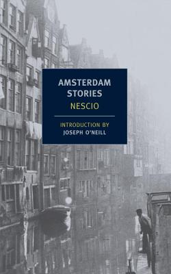 Amsterdam Stories - Nescio, and O'Neill, Joseph (Introduction by), and Searls, Damion (Translated by)