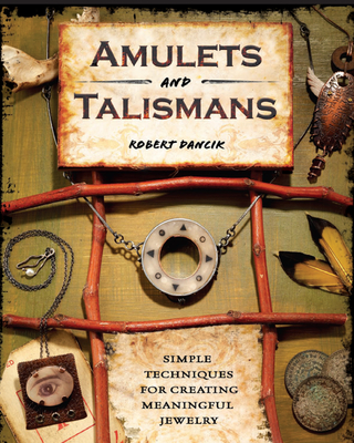 Amulets and Talismans: Simple Techniques for Creating Meaningful Jewelry - Dancik, Robert