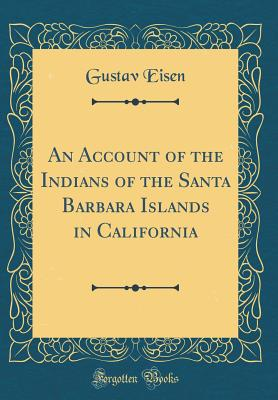 An Account of the Indians of the Santa Barbara Islands in California (Classic Reprint) - Eisen, Gustavus A