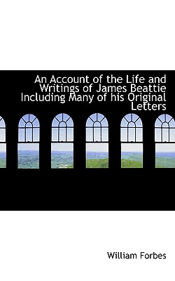 An Account of the Life and Writings of James Beattie Including Many of His Original Letters - Forbes, William