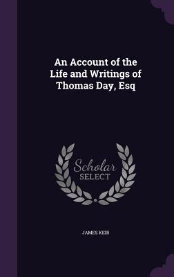An Account of the Life and Writings of Thomas Day, Esq - Keir, James