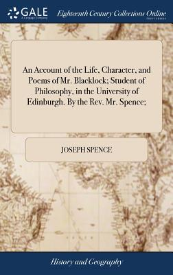 An Account of the Life, Character, and Poems of Mr. Blacklock; Student of Philosophy, in the University of Edinburgh. by the Rev. Mr. Spence; - Spence, Joseph