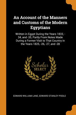 An Account of the Manners and Customs of the Modern Egyptians: Written in Egypt During the Years 1833, -34, and -35, Partly from Notes Made During a Former Visit to That Country in the Years 1825, -26, -27, and -28 - Lane, Edward William, and Poole, Edward Stanley