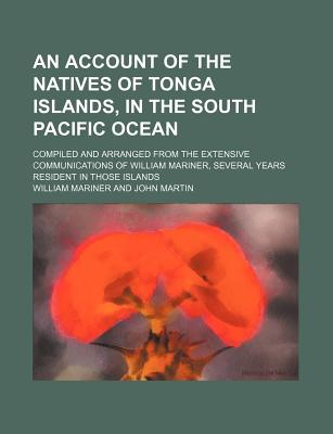 An Account of the Natives of Tonga Islands, in the South Pacific Ocean; Compiled and Arranged from the Extensive Communications of William Mariner, S - Mariner, William