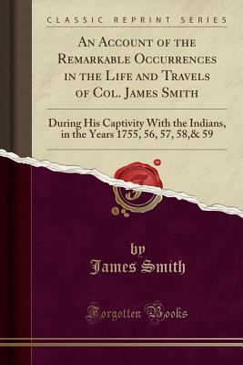 An Account of the Remarkable Occurrences in the Life and Travels of Col. James Smith: During His Captivity with the Indians, in the Years 1755, 56, 57, 58,& 59 (Classic Reprint) - Smith, James, Colonel