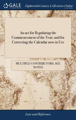 An ACT for Regulating the Commencement of the Year; And for Correcting the Calendar Now in Use - Multiple Contributors