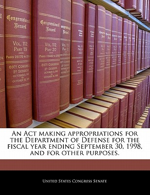 An ACT Making Appropriations for the Department of Defense for the Fiscal Year Ending September 30, 1998, and for Other Purposes. - United States Congress Senate (Creator)