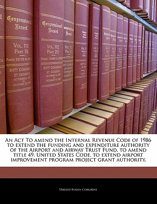 An ACT to Amend the Internal Revenue Code of 1986 to Extend the Funding and Expenditure Authority of the Airport and Airway Trust Fund, to Amend Title 49, United States Code, to Extend Airport Improvement Program Project Grant Authority. - United States Congress (Creator)