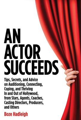 An Actor Succeeds: Tips, Secrets & Advice on Auditioning, Connection, Coping & Thriving in & Out of Hollywood - Hadleigh, Boze