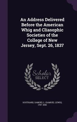 An Address Delivered Before the American Whig and Cliasophic Societies of the College of New Jersey, Sept. 26, 1837 - Southard, Samuel L 1787-1842