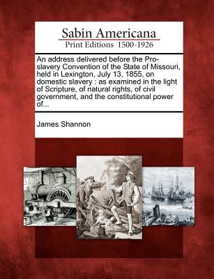 An Address Delivered Before the Pro-Slavery Convention of the State of Missouri, Held in Lexington, July 13, 1855, on Domestic Slavery: As Examined in the Light of Scripture, of Natural Rights, of Civil Government, and the Constitutional Power Of... - Shannon, James