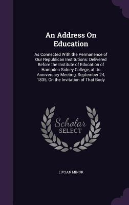 An Address on Education: As Connected with the Permanence of Our Republican Institutions: Delivered Before the Institute of Education of Hampden Sidney College, at Its Anniversary Meeting, September 24, 1835, on the Invitation of That Body - Minor, Lucian