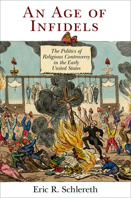 An Age of Infidels: The Politics of Religious Controversy in the Early United States - Schlereth, Eric R
