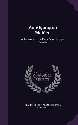 An Algonquin Maiden: A Romance of the Early Days of Upper Canada - Adam, Graeme Mercer, and Wetherald, Ethelwyn