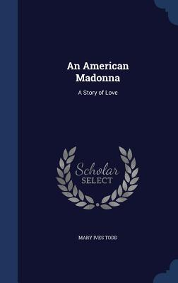 An American Madonna: A Story of Love - Todd, Mary Ives
