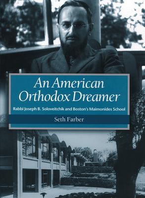 An American Orthodox Dreamer: Rabbi Joseph B. Soloveitchik and Boston's Maimonides School - Farber, Seth, Ph.D.
