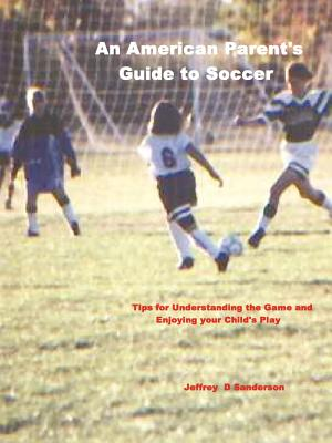 An American Parent's Guide to Soccer - Sanderson, Jeffrey
