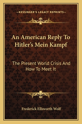 An American Reply to Hitler's Mein Kampf: The Present World Crisis and How to Meet It - Wolf, Frederick Ellsworth