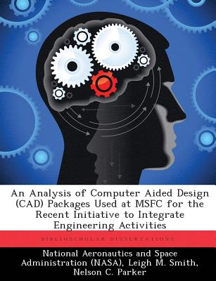 An Analysis of Computer Aided Design (CAD) Packages Used at Msfc for the Recent Initiative to Integrate Engineering Activities - Smith, Leigh M, and Parker, Nelson C, and National Aeronautics and Space Administr (Creator)