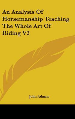 An Analysis of Horsemanship Teaching the Whole Art of Riding V2 - Adams, John