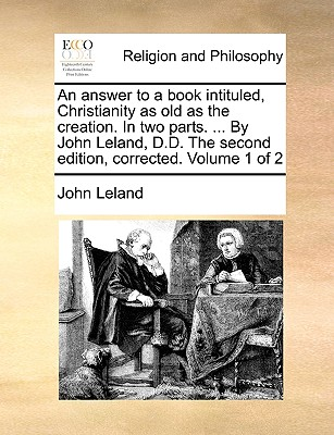 An Answer to a Book Intituled, Christianity as Old as the Creation. in Two Parts. ... by John Leland, D.D. the Second Edition, Corrected. Volume 1 of 2 - Leland, John