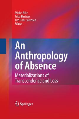 An Anthropology of Absence: Materializations of Transcendence and Loss - Bille, Mikkel (Editor), and Hastrup, Frida (Editor), and Soerensen, Tim Flohr (Editor)