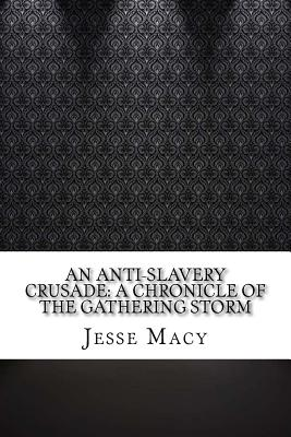 An Anti-Slavery Crusade: A Chronicle of the Gathering Storm - Macy, Jesse