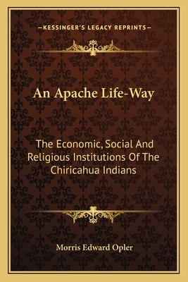 An Apache Life-Way: The Economic, Social and Religious Institutions of the Chiricahua Indians - Opler, Morris Edward