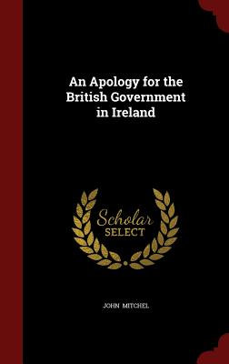 An Apology for the British Government in Ireland - Mitchel, John