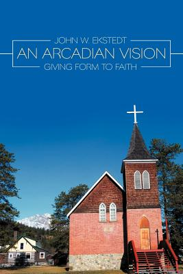 An Arcadian Vision: Giving Form to Faith - Ekstedt, John W
