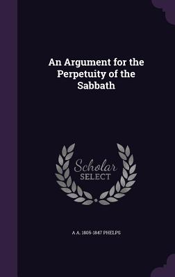 An Argument for the Perpetuity of the Sabbath - Phelps, A a 1805-1847