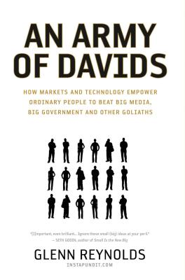 An Army of Davids: How Markets and Technology Empower Ordinary People to Beat Big Media, Big Government, and Other Goliaths - Reynolds, Glenn