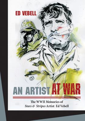 An Artist at War: The WWII Memories of Stars & Stripes Artist Ed Vebell - Vebell, Ed