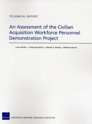An Assessment of the Civilian Acquisition Workforce Personnel Demonstration Project - Werber, Laura, and Daugherty, Lindsay, and Keating, Edward G