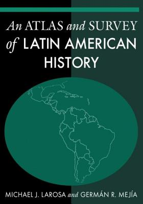 An Atlas and Survey of Latin American History - LaRosa, Michael J, and Mejia, German R