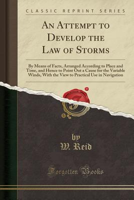 An Attempt to Develop the Law of Storms: By Means of Facts, Arranged According to Place and Time, and Hence to Point Out a Cause for the Variable Winds, with the View to Practical Use in Navigation (Classic Reprint) - Reid, W